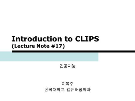 1 Introduction to CLIPS (Lecture Note #17) 인공지능 이복주 단국대학교 컴퓨터공학과.