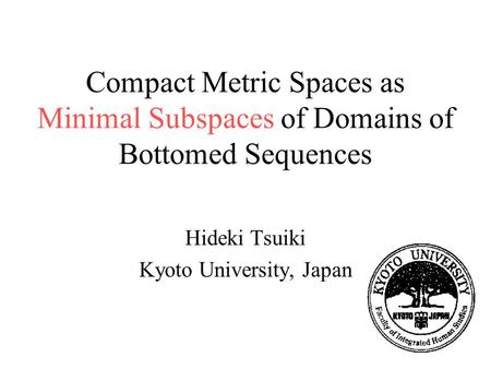 Compact Metric Spaces as Minimal Subspaces of Domains of Bottomed Sequences Hideki Tsuiki Kyoto University, Japan.