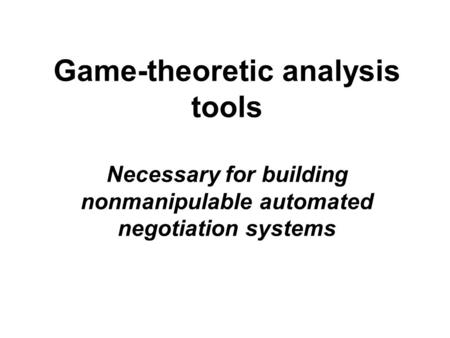 Game-theoretic analysis tools Necessary for building nonmanipulable automated negotiation systems.