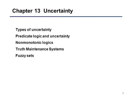 1 Chapter 13 Uncertainty Types of uncertainty Predicate logic and uncertainty Nonmonotonic logics Truth Maintenance Systems Fuzzy sets.