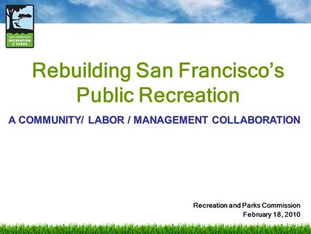 Rebuilding San Francisco's Public Recreation Recreation and Parks Commission February 18, 2010 A COMMUNITY/ LABOR / MANAGEMENT COLLABORATION.
