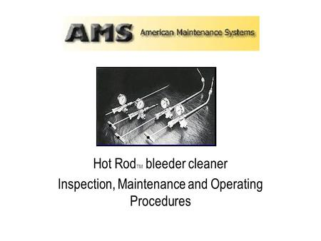 Hot Rod TM bleeder cleaner Inspection, Maintenance and Operating Procedures.