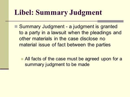 Libel: Summary Judgment Summary Judgment - a judgment is granted to a party in a lawsuit when the pleadings and other materials in the case disclose no.