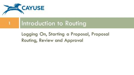 Logging On, Starting a Proposal, Proposal Routing, Review and Approval Introduction to Routing 1.