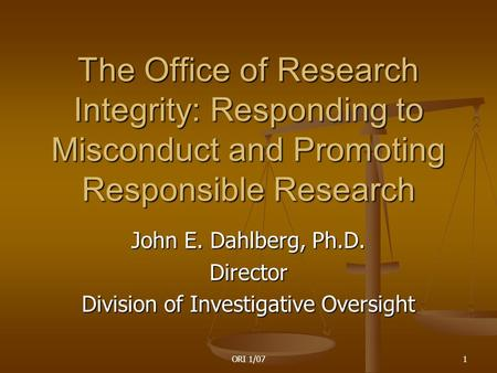 ORI 1/071 The Office of Research Integrity: Responding to Misconduct and Promoting Responsible Research John E. Dahlberg, Ph.D. Director Division of Investigative.