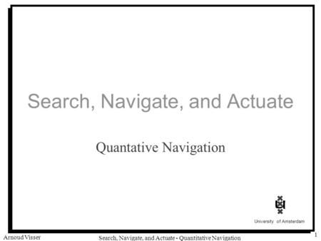 University of Amsterdam Search, Navigate, and Actuate - Quantitative Navigation Arnoud Visser 1 Search, Navigate, and Actuate Quantative Navigation.