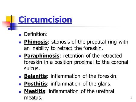 1 Circumcision Definition: Phimosis: stenosis of the preputal ring with an inability to retract the foreskin. Paraphimosis: retention of the retracted.