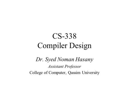 CS-338 Compiler Design Dr. Syed Noman Hasany Assistant Professor College of Computer, Qassim University.