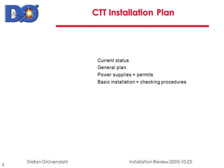 1 Installation Review 2005-10-25Stefan Grünendahl CTT Installation Plan Current status General plan Power supplies + permits Basic installation + checking.