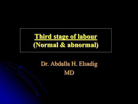 Third stage of labour (Normal & abnormal) Dr. Abdalla H. Elsadig MD.