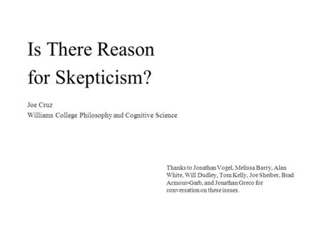 Is There Reason for Skepticism? Joe Cruz Williams College Philosophy and Cognitive Science Thanks to Jonathan Vogel, Melissa Barry, Alan White, Will Dudley,
