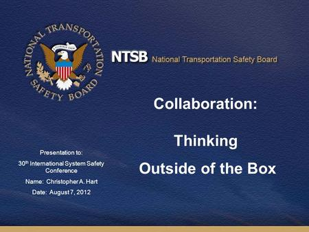 1 Collaboration: Thinking Outside of the Box Presentation to: 30 th International System Safety Conference Name: Christopher A. Hart Date: August 7, 2012.