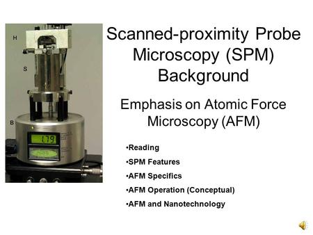 Scanned-proximity Probe Microscopy (SPM) Background Emphasis on Atomic Force Microscopy (AFM) Reading SPM Features AFM Specifics AFM Operation (Conceptual)