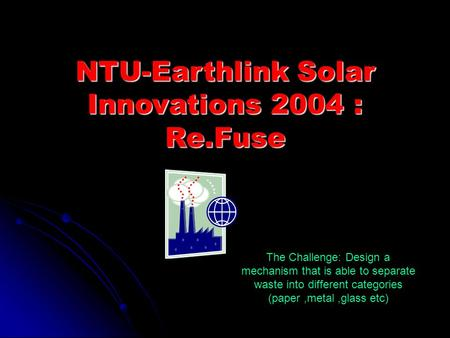 NTU-Earthlink Solar Innovations 2004 : Re.Fuse The Challenge: Design a mechanism that is able to separate waste into different categories (paper,metal,glass.