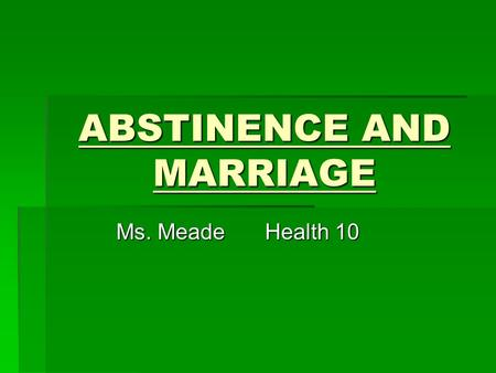 ABSTINENCE AND MARRIAGE Ms. MeadeHealth 10. Abstinence from Sex Abstinence from sex is voluntarily choosing not to be sexually active.   Only 23% of.