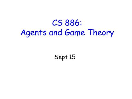 CS 886: Agents and Game Theory Sept 15. Agenthood We use economic definition of agent as locus of self-interest –Could be implemented e.g. as several.