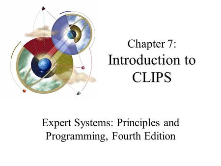 Chapter 7: Introduction to CLIPS Expert Systems: Principles and Programming, Fourth Edition.