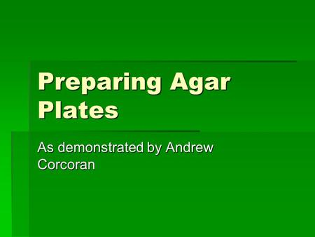 Preparing Agar Plates As demonstrated by Andrew Corcoran.