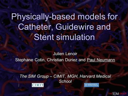 Physically-based models for Catheter, Guidewire and Stent simulation Julien Lenoir Stephane Cotin, Christian Duriez and Paul Neumann The SIM Group – CIMIT,