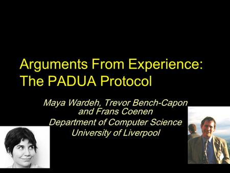 Arguments From Experience: The PADUA Protocol Maya Wardeh, Trevor Bench-Capon and Frans Coenen Department of Computer Science University of Liverpool.