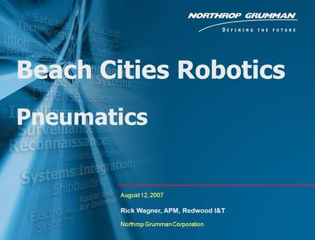 0 Beach Cities Robotics Pneumatics August 12, 2007 Rick Wagner, APM, Redwood I&T Northrop Grumman Corporation.
