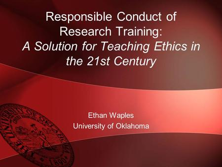 Responsible Conduct of Research Training: A Solution for Teaching Ethics in the 21st Century Ethan Waples University of Oklahoma.