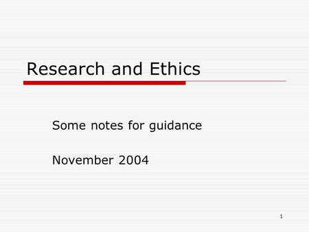 1 Research and Ethics Some notes for guidance November 2004.