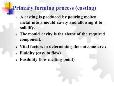 Primary forming process (casting) A casting is produced by pouring molten metal into a mould cavity and allowing it to solidify. The mould cavity is the.