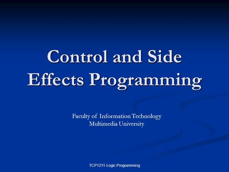 TCP1211-Logic Programming Control and Side Effects Programming Faculty of Information Technology Multimedia University.