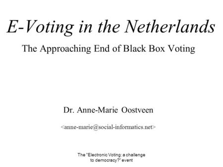 The Electronic Voting: a challenge to democracy? event E-Voting in the Netherlands The Approaching End of Black Box Voting Dr. Anne-Marie Oostveen.
