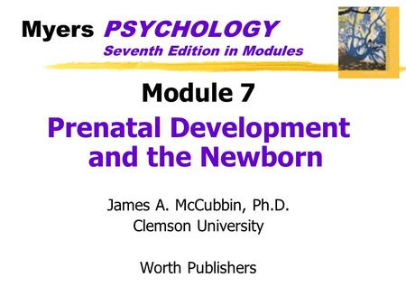 Myers PSYCHOLOGY Seventh Edition in Modules Module 7 Prenatal Development and the Newborn James A. McCubbin, Ph.D. Clemson University Worth Publishers.
