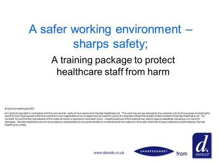From www.daniels.co.uk 1 A safer working environment – sharps safety; A training package to protect healthcare staff from harm © Daniels Healthcare 2007.