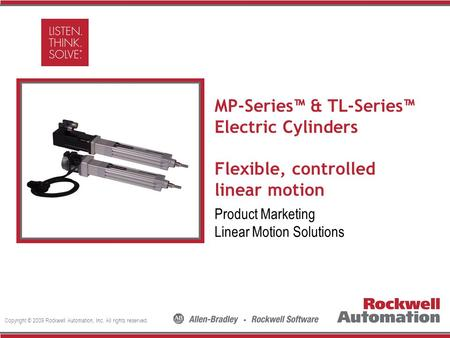Copyright © 2009 Rockwell Automation, Inc. All rights reserved. Insert Photo Here MP-Series™ & TL-Series™ Electric Cylinders Flexible, controlled linear.