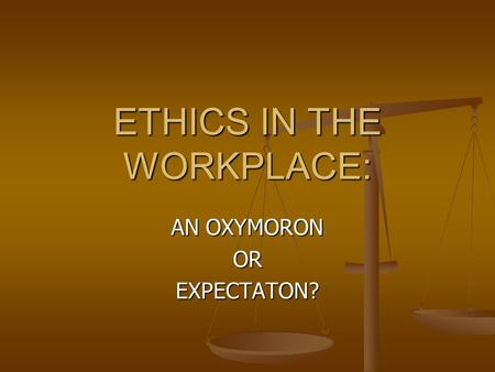ETHICS IN THE WORKPLACE: AN OXYMORON OREXPECTATON?