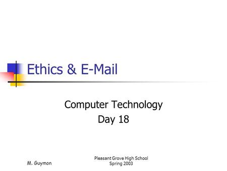 M. Guymon Pleasant Grove High School Spring 2003 Ethics & E-Mail Computer Technology Day 18.