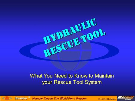 Number One In The World For a Reason ® ® Holmatro Hydraulic Rescue Tool What You Need to Know to Maintain your Rescue Tool System © 4/2004 Holmatro.
