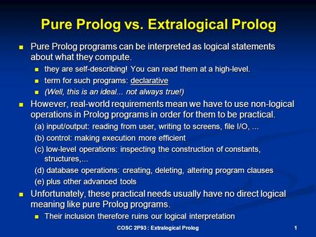 Pure Prolog vs. Extralogical Prolog Pure Prolog programs can be interpreted as logical statements about what they compute. Pure Prolog programs can be.