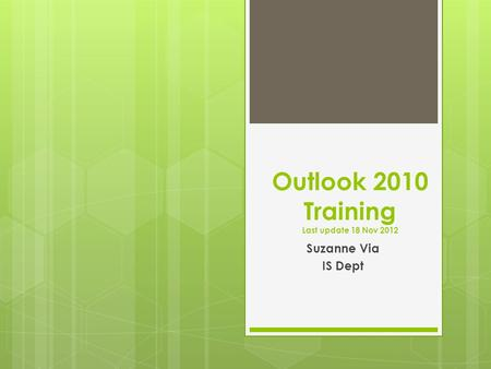 Outlook 2010 Training Last update 18 Nov 2012 Suzanne Via IS Dept.