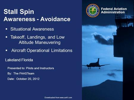 Presented to: Pilots and Instructors By: The FAASTeam Date: October 20, 2012 Federal Aviation Administration Downloaded from www.avhf.com Stall Spin Awareness.