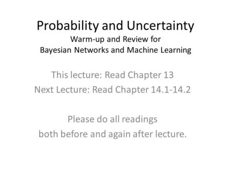 Probability and Uncertainty Warm-up and Review for Bayesian Networks and Machine Learning This lecture: Read Chapter 13 Next Lecture: Read Chapter 14.1-14.2.