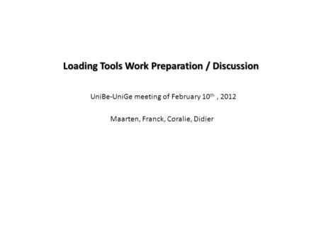 Loading Tools Work Preparation / Discussion Maarten, Franck, Coralie, Didier UniBe-UniGe meeting of February 10 th, 2012.