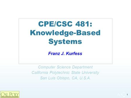 1 Computer Science Department California Polytechnic State University San Luis Obispo, CA, U.S.A. CPE/CSC 481: Knowledge-Based Systems Franz J. Kurfess.