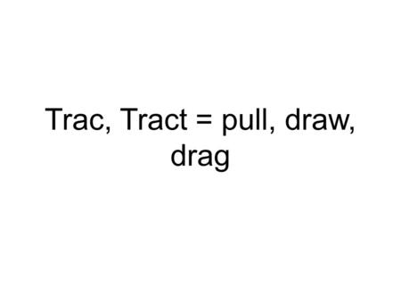 Trac, Tract = pull, draw, drag. Tractor: A machine that pulls up and drags things The farmed plowed the field with a tractor.