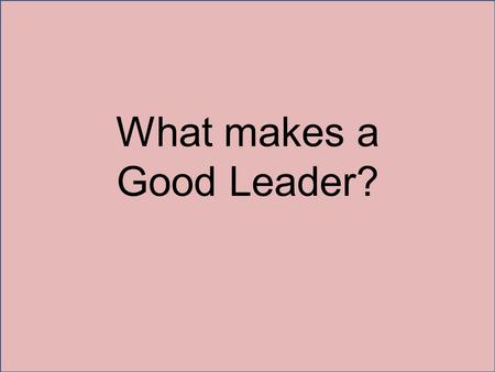 What makes a Good Leader?. Inquisitiveness When you are looking for a leader you want someone who asks lots of questions. A leader is someone who asks.