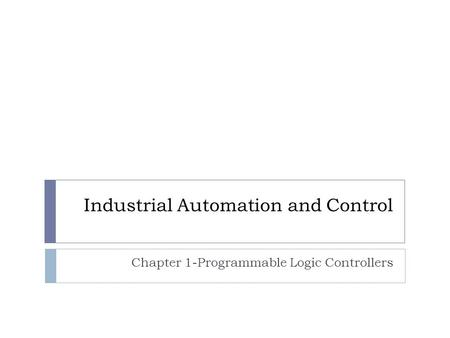 Industrial Automation and Control Chapter 1-Programmable Logic Controllers.