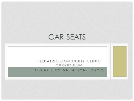 PEDIATRIC CONTINUITY CLINIC CURRICULUM CREATED BY: SAFIA ILYAS, PGY-2 CAR SEATS.