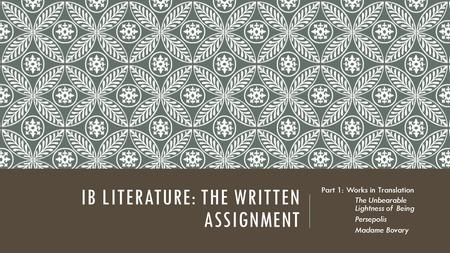 IB LITERATURE: THE WRITTEN ASSIGNMENT Part 1: Works in Translation The Unbearable Lightness of Being Persepolis Madame Bovary.