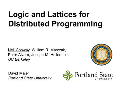 Logic and Lattices for Distributed Programming Neil Conway, William R. Marczak, Peter Alvaro, Joseph M. Hellerstein UC Berkeley David Maier Portland State.