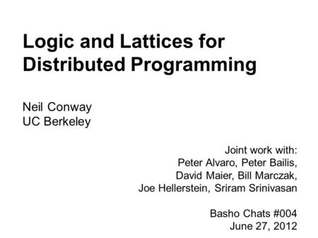 Logic and Lattices for Distributed Programming Neil Conway UC Berkeley Joint work with: Peter Alvaro, Peter Bailis, David Maier, Bill Marczak, Joe Hellerstein,