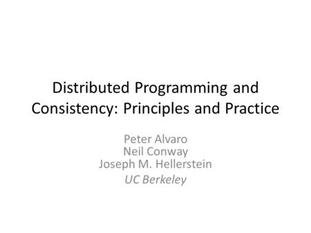 Distributed Programming and Consistency: Principles and Practice Peter Alvaro Neil Conway Joseph M. Hellerstein UC Berkeley.